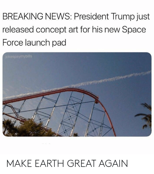 concept art: BREAKING NEWS: President Trump just  released concept art for his new Space  Force launch pad  jokespaymybills MAKE EARTH GREAT AGAIN