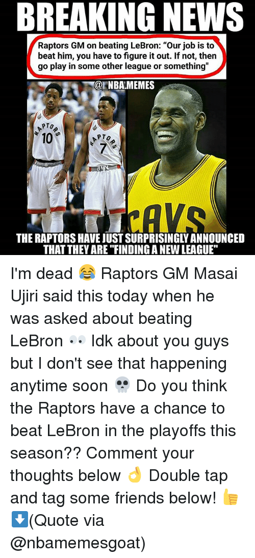 """Friends, Nba, and News: BREAKING NEWS  Raptors GM on beating LeBron: """"Our job is to  beat him, you have to figure it out. If not, then  go play in some other league or something""""  @ENBAMEMES  PTo  10  7  THE RAPTORS HAVE JUST SURPRISINGLY ANNOUNCED  THAT THEY ARE """"FINDING A NEW LEAGUE"""" I'm dead 😂 Raptors GM Masai Ujiri said this today when he was asked about beating LeBron 👀 Idk about you guys but I don't see that happening anytime soon 💀 Do you think the Raptors have a chance to beat LeBron in the playoffs this season?? Comment your thoughts below 👌 Double tap and tag some friends below! 👍⬇(Quote via @nbamemesgoat)"""
