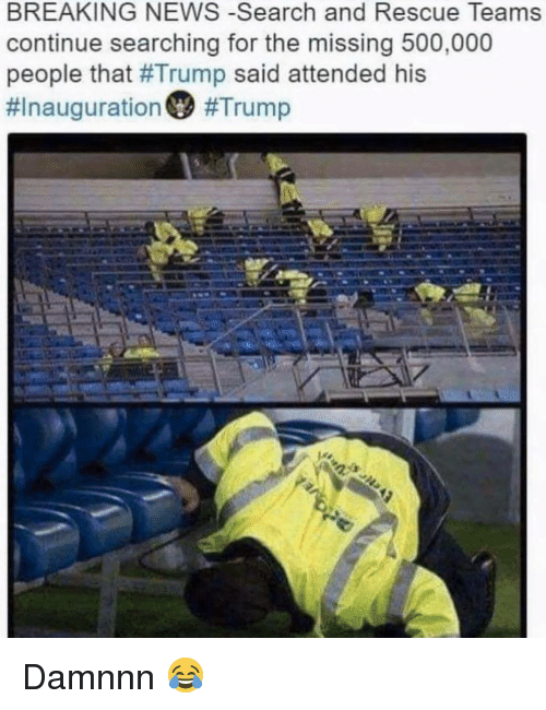Damnnn: BREAKING NEWS -Search and Rescue Teams  continue searching for the missing 500,000  people that #Trump said attended his  Damnnn 😂