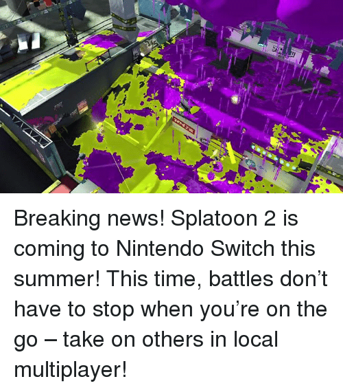 Dank, Breaking News, and 🤖: Breaking news! Splatoon 2 is coming to Nintendo Switch this summer! This time, battles don't have to stop when you're on the go – take on others in local multiplayer!