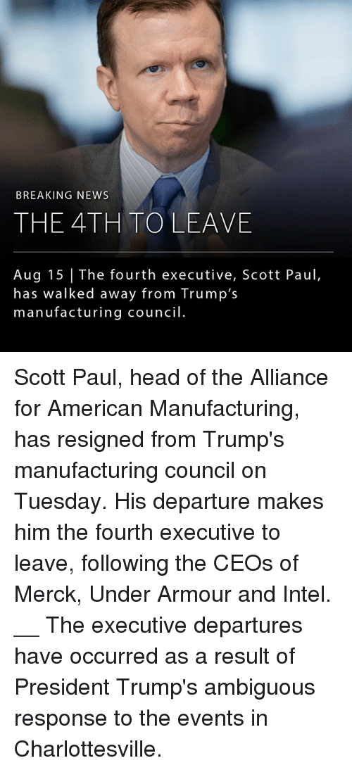Intell: BREAKING NEWS  THE 4TH TOLEAVE  Aug 15 The fourth executive, Scott Paul,  has walked away from Trump's  manufacturing council Scott Paul, head of the Alliance for American Manufacturing, has resigned from Trump's manufacturing council on Tuesday. His departure makes him the fourth executive to leave, following the CEOs of Merck, Under Armour and Intel. __ The executive departures have occurred as a result of President Trump's ambiguous response to the events in Charlottesville.