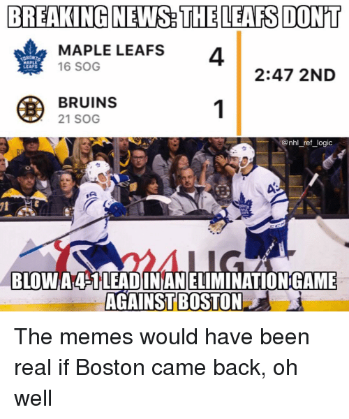 leafs: BREAKING NEWS THE LEAFS DON'T  MAPLE LEAFS  4  16 SOG  LEAFS  2:47 2ND  BRUINS  21 SOG  BLOW A4S1LEADINANELIMINATIONGAME  AGAINST BOSTON The memes would have been real if Boston came back, oh well