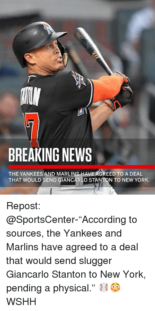 "Memes, New York, and News: BREAKING NEWS  THE YANKEES AND MARLINS HAVE AGREED TO A DEAL  THAT WOULD SEND GIANCARL  O STANTON TO NEW YORK. Repost: @SportsCenter-""According to sources, the Yankees and Marlins have agreed to a deal that would send slugger Giancarlo Stanton to New York, pending a physical."" ⚾️😳 WSHH"