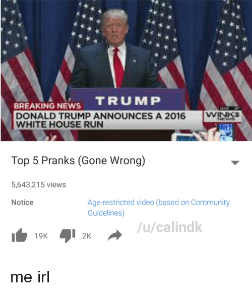 Community, Donald Trump, and News: BREAKING NEWS  TRUMP  DONALD TRUMP ANNOUNCES A 2016  WINKE  WHITE HOUSE RUN  Top 5 Pranks (Gone Wrong)  5,643,215 views  Age-restricted video (based on Community  Notice  Guidelines)  /u/calindk  19K  I  2K me irl