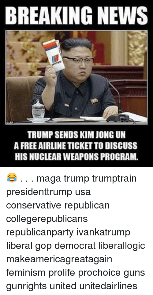 Feminism, Guns, and Kim Jong-Un: BREAKING NEWS  TRUMP SENDS KIM JONG UN  AFREEAIRLINETICKETTO DISCUSS  HISNUCLEARWEAPONS PROGRAM. 😂 . . . maga trump trumptrain presidenttrump usa conservative republican collegerepublicans republicanparty ivankatrump liberal gop democrat liberallogic makeamericagreatagain feminism prolife prochoice guns gunrights united unitedairlines