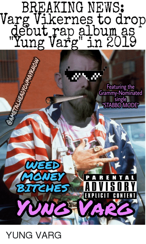 "varg vikernes: BREAKING NEWS:  Varg Vikernes to drop  debut rap album as  ""Yung Varg"" in 2019  Featuring the  Grammy-Nominated  single  ""STABBOIMODE  WEED  MONEY  PARENTAL  ADVISORY  EX PIICIT CONTENT"