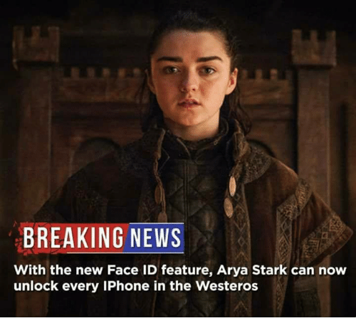 Game of Thrones, Iphone, and News: BREAKING NEWS  With the new Face ID feature, Arya Stark can now  unlock every IPhone in the Westeros