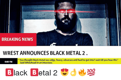 "wrest: BREAKING NEWS  WREST ANNOUNCES BLACK METAL 2  "" You thought black metal was edgy, heavy, obsecure and hard to get into? wait till you hear this""  6:66 PM  Said Whitehead in an interview. 🅱️lack 🅱️etal 2 😍👌🔥💯"