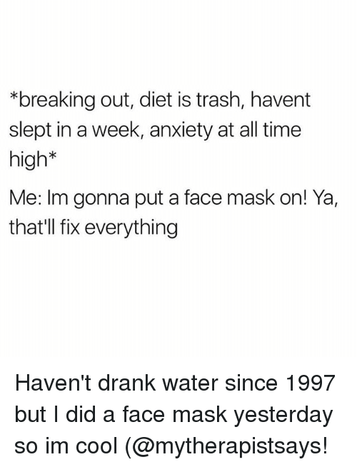Trash, Anxiety, and Cool: *breaking out, diet is trash, havent  slept in a week, anxiety at all time  high*  Me: Im gonna put a face mask on! Ya,  that'll fix everything Haven't drank water since 1997 but I did a face mask yesterday so im cool (@mytherapistsays!