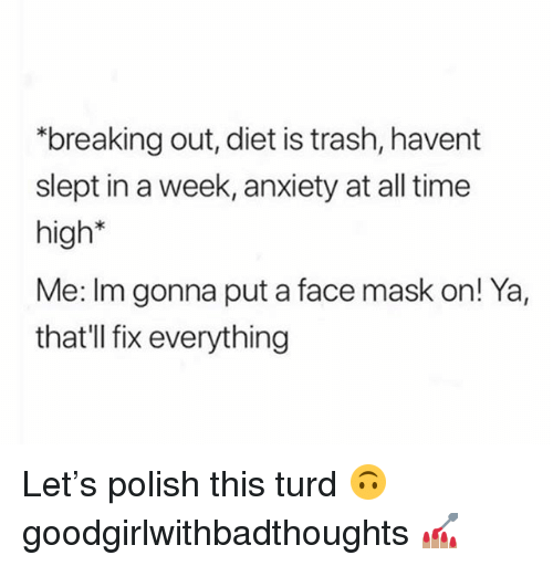 "Memes, Trash, and Anxiety: ""breaking out, diet is trash, havent  slept in a week, anxiety at all time  high*  Me: Im gonna put a face mask on! Ya,  that'll fix everything Let's polish this turd 🙃 goodgirlwithbadthoughts 💅🏽"