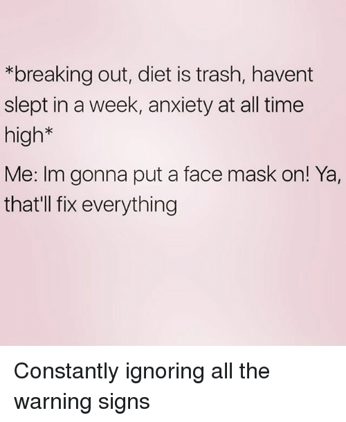 Trash, Anxiety, and Time: *breaking out, diet is trash, havent  slept in a week, anxiety at all time  high*  Me: Im gonna put a face mask on! Ya,  thatll fix everything Constantly ignoring all the warning signs