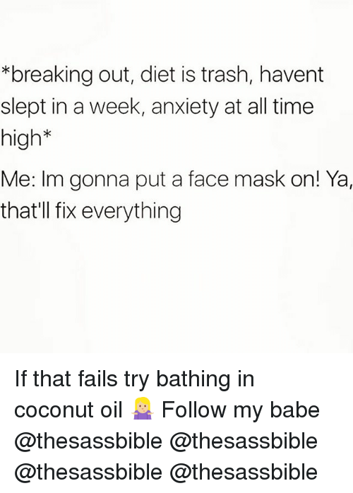 Memes, Trash, and Anxiety: breaking out, diet is trash, havent  slept in a week, anxiety at all time  high  Me: Im gonna put a face mask on! Ya,  thatll fix everything If that fails try bathing in coconut oil 🤷🏼‍♀️ Follow my babe @thesassbible @thesassbible @thesassbible @thesassbible