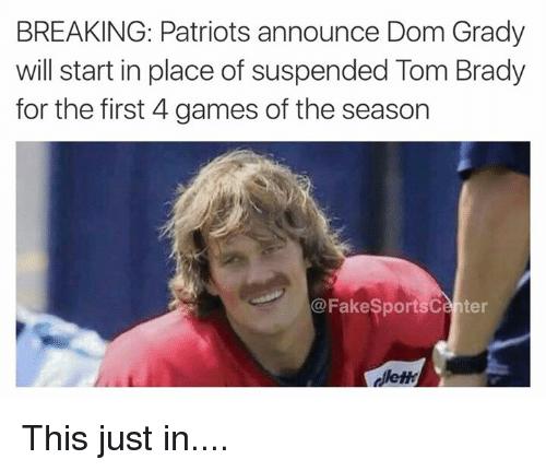 tom brady: BREAKING: Patriots announce Dom Grady  will start in place of suspended Tom Brady  for the first 4 games of the season  @FakeSportsCenter  dllem This just in....