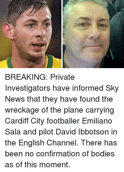 cardiff: BREAKING: Private Investigators have informed Sky News that they have found the wreckage of the plane carrying Cardiff City footballer Emiliano Sala and pilot David Ibbotson in the English Channel. There has been no confirmation of bodies as of this moment.