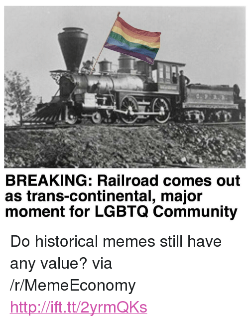 "Community, Memes, and Http: BREAKING: Railroad comes out  as trans-continental, majoir  moment for LGBTQ Community <p>Do historical memes still have any value? via /r/MemeEconomy <a href=""http://ift.tt/2yrmQKs"">http://ift.tt/2yrmQKs</a></p>"