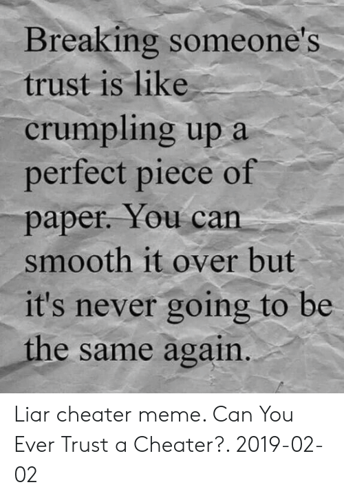 Cheater Meme: Breaking someone's  trust is like  crumpling up a  perfect piece of  paper. You can  smooth it over but  it's never going to be  the same again Liar cheater meme. Can You Ever Trust a Cheater?. 2019-02-02