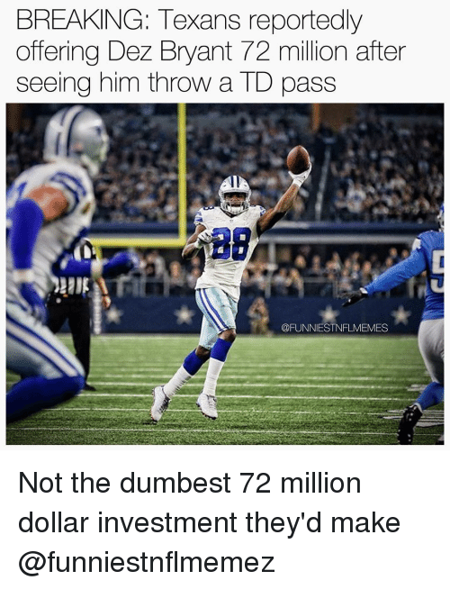 Dez Bryant, Nfl, and Texans: BREAKING: Texans reportedly  offering Dez Bryant 72 million after  seeing him throw a TD pass  COFUNNIESTNFLMEMES Not the dumbest 72 million dollar investment they'd make @funniestnflmemez