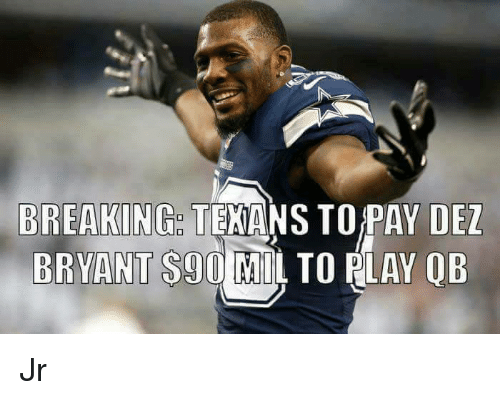 Dez Bryant, Memes, and Texans: BREAKING  TEXANS TO PAY DEZ  BRYANT S90 MIL TO RLAY OB Jr