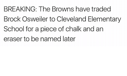 Osweiler: BREAKING: The Browns have traded  Brock Osweiler to Cleveland Elementary  School for a piece of chalk and an  eraser to be named later