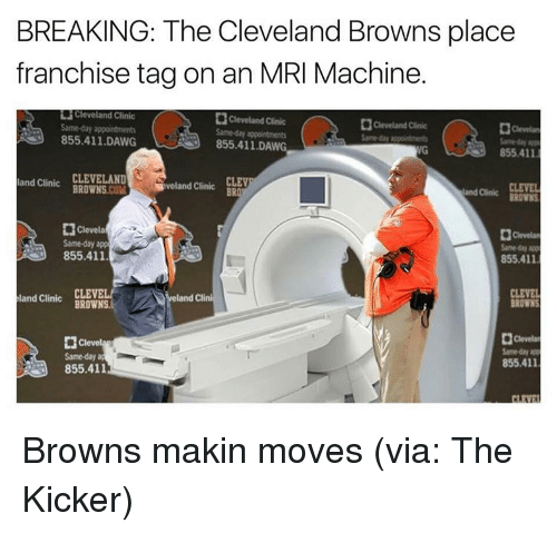 mri: BREAKING: The Cleveland Browns place  franchise tagon an MRI Machine.  HCleveland Clinic  Cleveland Clinic  Same-day appointments  855.411 DAWG  855.411 DAWG  855.411.  and clinic CLEVELAND  CLEV  Sveland Clinic  BRO  land Clinic  BROWNS  Clevela  Same day app  Samed  855.411  855.411  CLEVEL  land Clini  land Clinic  BROWNS.  BROWNS  Clevel  855.411  855.411 Browns makin moves (via: The Kicker)