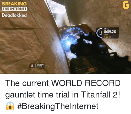 Internet, Video Games, and Record: BREAKING  THE INTERNET  Deadlokked  TIME  41 0:09.26  BEST  0:22.10 The current WORLD RECORD gauntlet time trial in Titanfall 2! 😱 #BreakingTheInternet