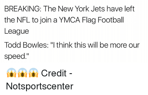 """Football, New York, and New York Jets: BREAKING: The New York Jets have left  the NFL to join a YMCA Flag Football  League  Todd Bowles: """"I think this will be more our  speed."""" 😱😱😱  Credit - Notsportscenter"""