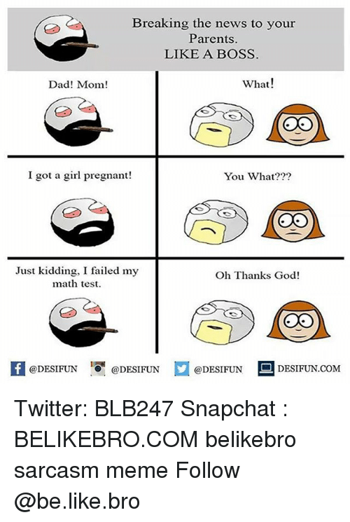 Be Like, Dad, and God: Breaking the news to your  Parents.  LIKE A BOSS  Dad! Mom!  What!  I got a girl pregnant!  You What???  Just kidding, I failed my  math test  Oh Thanks God!  @DESIFUN 10 @DESIFUN  @DESIFUN  DESIFUN.COMM Twitter: BLB247 Snapchat : BELIKEBRO.COM belikebro sarcasm meme Follow @be.like.bro