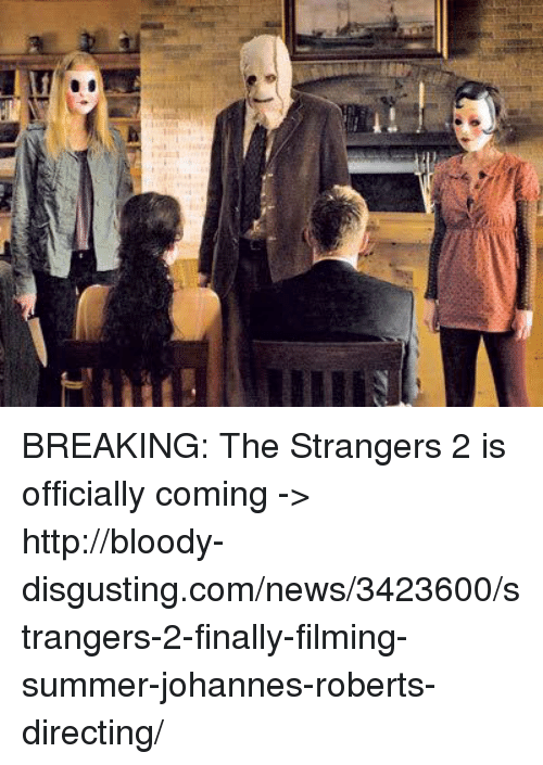 the strangers: BREAKING: The Strangers 2 is officially coming -> http://bloody-disgusting.com/news/3423600/strangers-2-finally-filming-summer-johannes-roberts-directing/