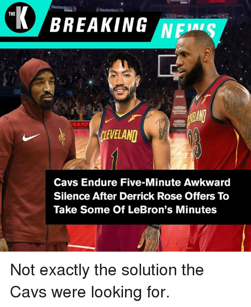 Cavs, Derrick Rose, and Awkward: BREAKING  THE  VELAN  Cavs Endure Five-Minute Awkward  Silence After Derrick Rose Offers To  Take Some Of LeBron's Minutes Not exactly the solution the Cavs were looking for.