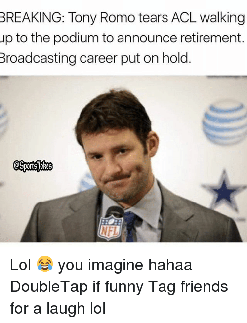 romos: BREAKING: Tony Romo tears ACL walking  up to the podium to announce retirement.  Broadcasting career put on hold  NFL Lol 😂 you imagine hahaa DoubleTap if funny Tag friends for a laugh lol