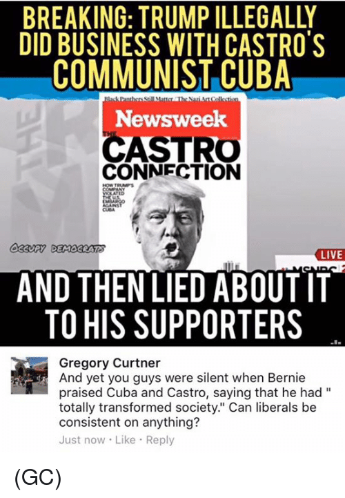 """Trump: BREAKING: TRUMP ILLEGALLY  DID BUSINESS WITH CASTRO'S  COMMUNIST CUBA  Newsweek  ASTRO  CONNECTION  LIVE  AND THEN LIED ABOUT IT  TO HIS SUPPORTERS  Gregory Curtner  And yet you guys were silent when Bernie  praised Cuba and Castro, saying that he had  totally transformed society."""" Can liberals be  consistent on anything?  Just now Like Reply (GC)"""