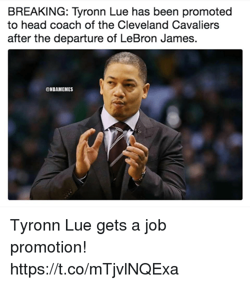 Cleveland Cavaliers, Head, and LeBron James: BREAKING: Tyronn Lue has been promoted  to head coach of the Cleveland Cavaliers  after the departure of LeBron James.  @NBAMEMES Tyronn Lue gets a job promotion! https://t.co/mTjvlNQExa