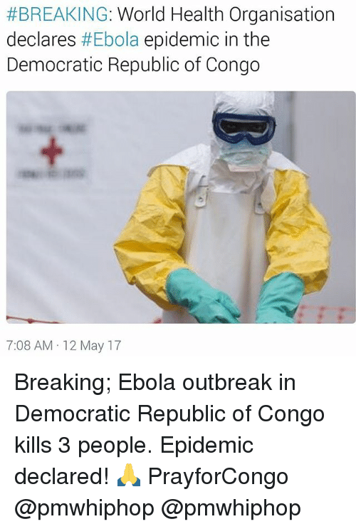Memes, Ebola, and World:  #BREAKING: World Health Organisation  declares  #Ebola epidemic in the  Democratic Republic of Congo  7:08 AM 12 May 17 Breaking; Ebola outbreak in Democratic Republic of Congo kills 3 people. Epidemic declared! 🙏 PrayforCongo @pmwhiphop @pmwhiphop