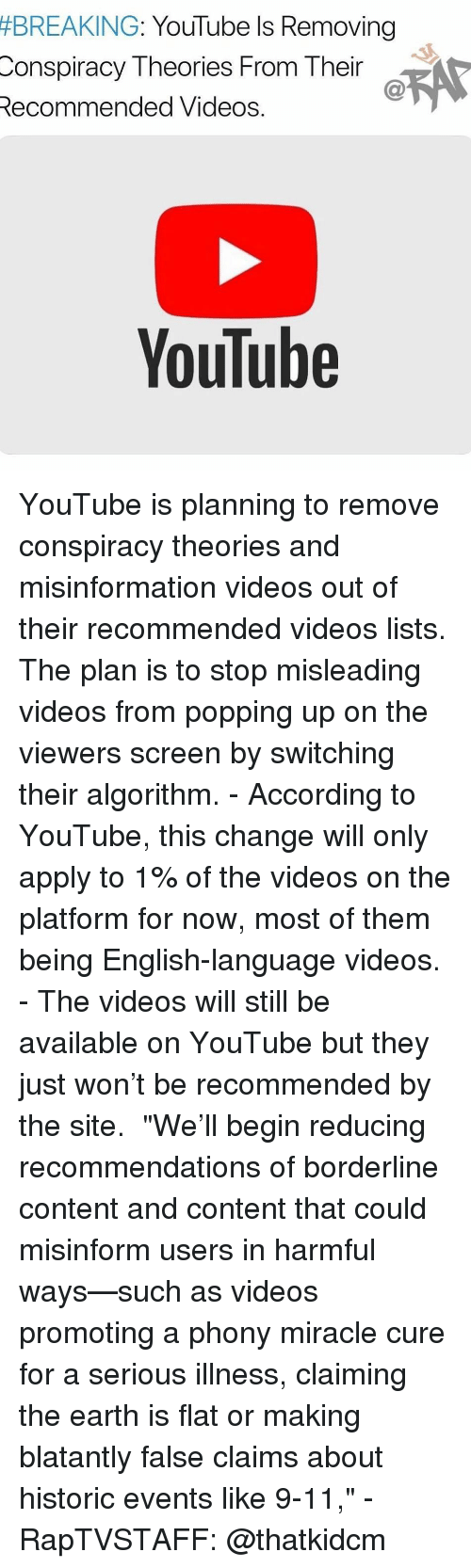 """misinformation:  #BREAKING  : YouTube Is Removing  Conspiracy Theories From Their  Recommended Videos.  YouTube YouTube is planning to remove conspiracy theories and misinformation videos out of their recommended videos lists. The plan is to stop misleading videos from popping up on the viewers screen by switching their algorithm. - According to YouTube, this change will only apply to 1% of the videos on the platform for now, most of them being English-language videos. - The videos will still be available on YouTube but they just won't be recommended by the site.  """"We'll begin reducing recommendations of borderline content and content that could misinform users in harmful ways—such as videos promoting a phony miracle cure for a serious illness, claiming the earth is flat or making blatantly false claims about historic events like 9-11,"""" - RapTVSTAFF: @thatkidcm"""