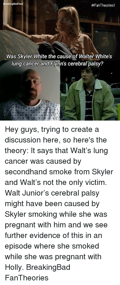 skyler: BreakingBadFe  #Fan-Theories!  Was Skyler White the cause of Walter White's  lung cancer and Flynn's cerebral palsy? Hey guys, trying to create a discussion here, so here's the theory: It says that Walt's lung cancer was caused by secondhand smoke from Skyler and Walt's not the only victim. Walt Junior's cerebral palsy might have been caused by Skyler smoking while she was pregnant with him and we see further evidence of this in an episode where she smoked while she was pregnant with Holly. BreakingBad FanTheories