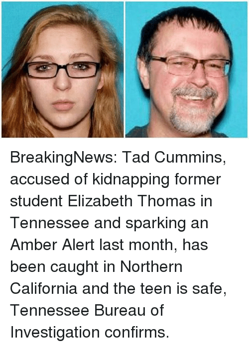 Memes, Amber Alert, and California: BreakingNews: Tad Cummins, accused of kidnapping former student Elizabeth Thomas in Tennessee and sparking an Amber Alert last month, has been caught in Northern California and the teen is safe, Tennessee Bureau of Investigation confirms.