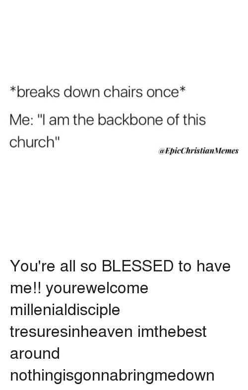 """So Blessed: *breaks down chairs once*  Me: """"l am the backbone of this  church  aEpicChristianMemes You're all so BLESSED to have me!! yourewelcome millenialdisciple tresuresinheaven imthebest around nothingisgonnabringmedown"""