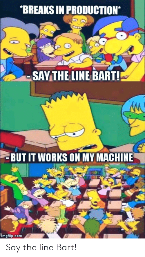 Bart: BREAKS IN PRODUCTION*  SAYTHE LINE BART!  BUT IT WORKS ON MY MACHINE  imgflip.com Say the line Bart!