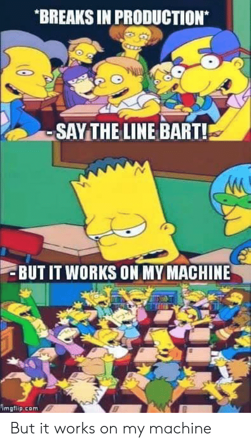 Bart: BREAKS IN PRODUCTION  -SAYTHE LINE BART!  BUT IT WORKS ON MY MACHINE  imgflip.com But it works on my machine