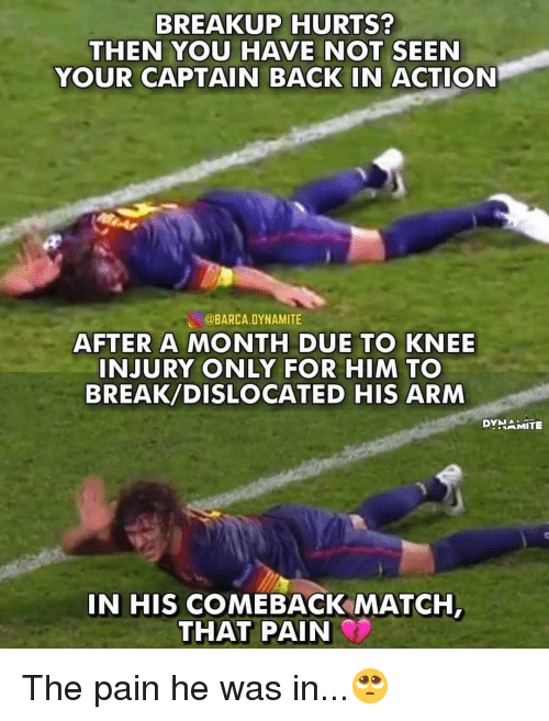 breakup: BREAKUP HURTS?  THEN YOU HAVE NOT SEEN  YOUR CAPTAIN BACK IN ACTION  し@BARCA.DYNAMITE  AFTER A MONTH DUE TO KNEE  INJURY ONLY FOR HIM TO  BREAK/DISLOCATED HIS ARM  DYNAMİTE  IN HIS COMEBACK MATCH The pain he was in...🥺