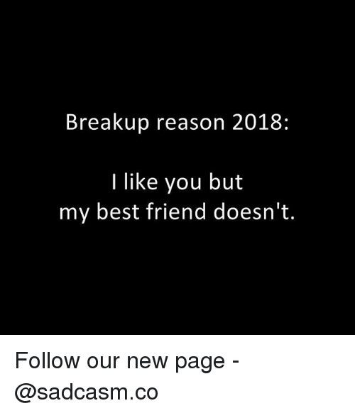 Best Friend, Memes, and Best: Breakup reason 2018:  I like you but  my best friend doesn't. Follow our new page - @sadcasm.co