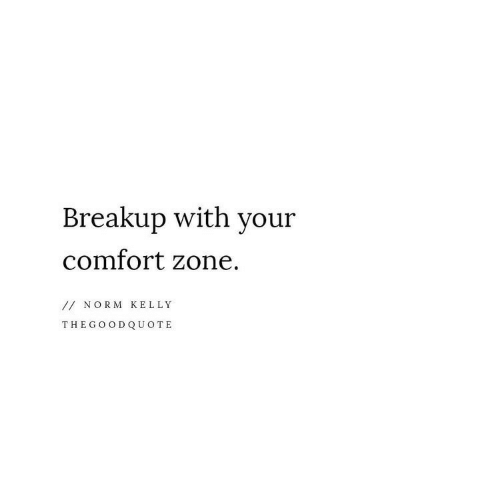 Norm Kelly: Breakup with your  comfort zone.  //NORM KELLY  THEGOODQUOTE