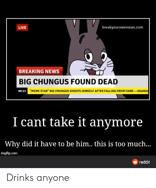 """I Cant Take It Anymore: breakyourownnews.com  LIVE  BREAKING NEWS  BIG CHUNGUS FOUND DEAD  """"MEME STAR"""" BIG CHUNGUS SHOOTS HIMSELF AFTER FALLING FROM FAME---UGANDA  00:13  I cant take it anymore  Why did it have to be him.. this is too much...  imgflip.com  6 reddit Drinks anyone"""