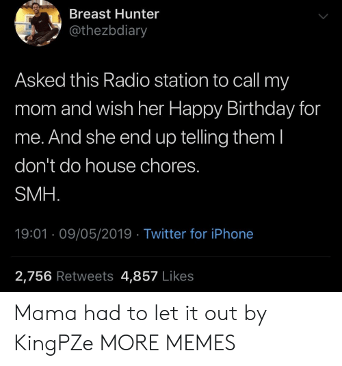 radio station: Breast Hunter  @thezbdiary  Asked this Radio station to call my  mom and wish her Happy Birthday for  me. And she end up telling them l  don't do house chores.  SMH  19:01 09/05/2019 Twitter for iPhone  2,756 Retweets 4,857 Likes Mama had to let it out by KingPZe MORE MEMES