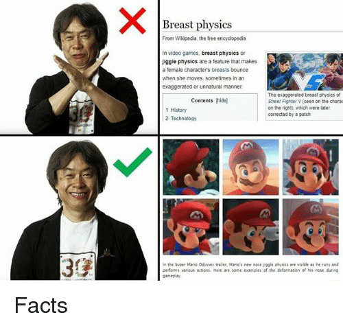 Mario Odyssey: Breast physics  From Wikipedia, the free encyclopedia  In video games, breast physics or  Jiggle physics are a feature that makes  a female character's breasts bounce  when she moves, sometimes in an  exaggerated or unnatural manner  The exaggerated breast physics of  Street Fighter V (seen on the chara  on the right), which were later  corrected by a patch  Contents (hidel  1 History  2 Technology  In the Super Mario Odyssey trailer, Mario's new nose jogle physics are visible as he runs and  performs various actions, Here are some examples of the deformation of his nose during  gameplay Facts
