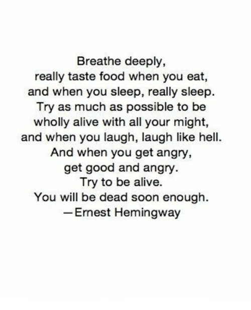 Ernest Hemingway: Breathe deeply,  really taste food when you eat,  and when you sleep, really sleep.  Try as much as possible to be  wholly alive with all your might,  and when you laugh, laugh like hell  And when you get angry  get good and angry  Try to be alive.  You will be dead soon enough  Ernest Hemingway