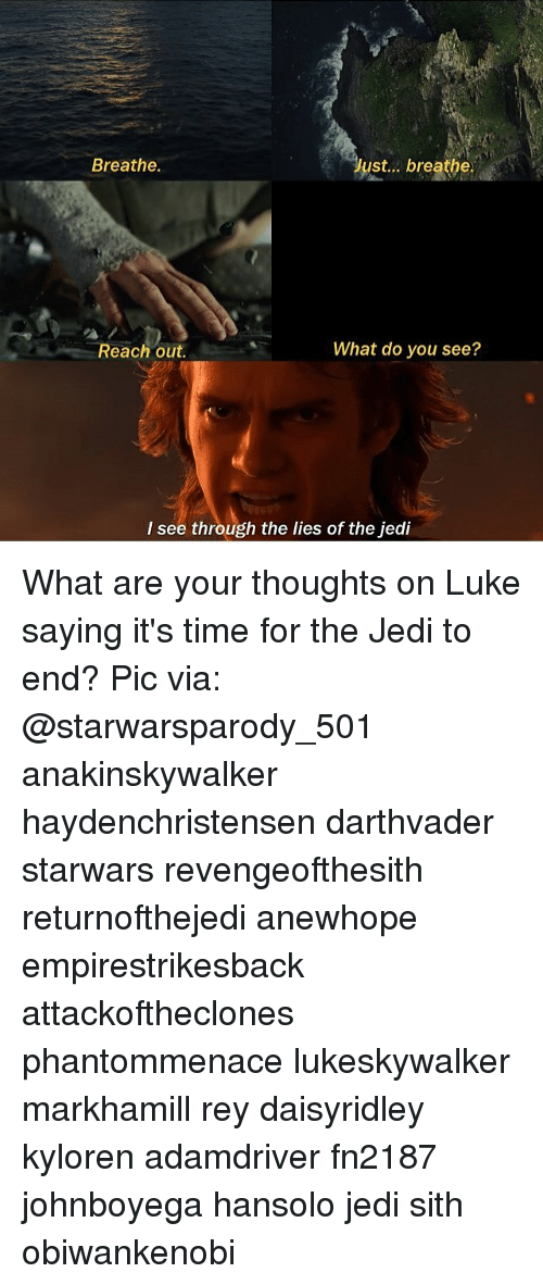 Jedi, Memes, and Rey: Breathe.  ust... breathe.  What do you see?  Reach out.  I see through the lies of the jedi What are your thoughts on Luke saying it's time for the Jedi to end? Pic via: @starwarsparody_501 anakinskywalker haydenchristensen darthvader starwars revengeofthesith returnofthejedi anewhope empirestrikesback attackoftheclones phantommenace lukeskywalker markhamill rey daisyridley kyloren adamdriver fn2187 johnboyega hansolo jedi sith obiwankenobi