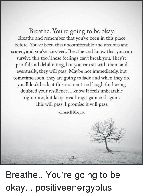 Uncomfortableness: Breathe. You're going to be okay.  Breathe and remember that you've been in this place  before. You've been this uncomfortable and anxious and  scared, and you've survived. Breathe and know that you can  survive this too. These feelings can't break you. They're  painful and debilitating, but you can sit with them and  eventually, they will pass. Maybe not immediately, but  sometime soon, they are going to fade and when they do,  you'll look back at this moment and laugh for having  doubted your resilience. I know it feels unbearable  right now, but keep breathing, again and again.  This will pass. I promise it will pass.  Daniell Koepke Breathe.. You're going to be okay... positiveenergyplus