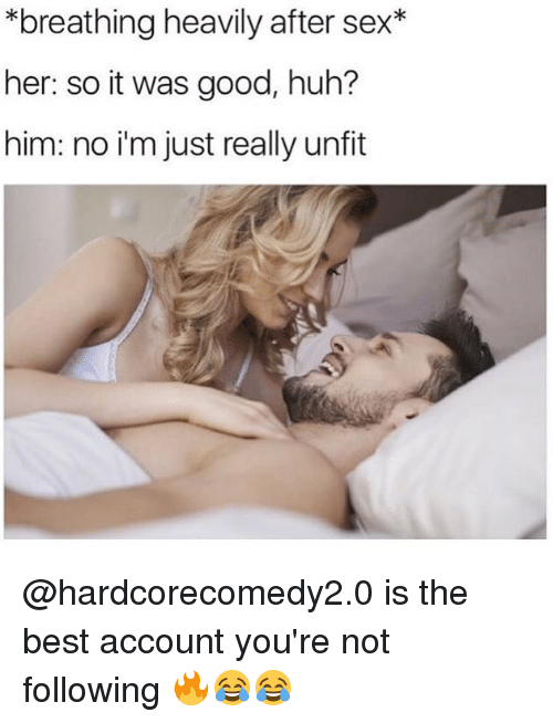 Funny, Huh, and Sex: *breathing heavily after sex*  her: so it was good, huh?  him: no i'm just really unfit @hardcorecomedy2.0 is the best account you're not following 🔥😂😂