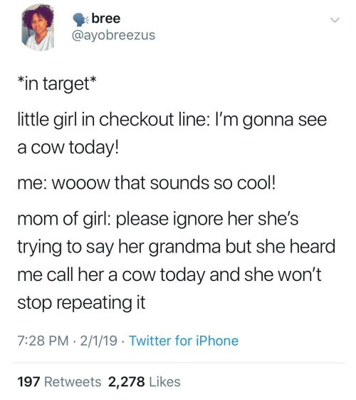 "Wont Stop: bree  @ayobreezus  ""in target*  little girl in checkout line: I'm gonna see  a cow today!  me: wooow that sounds so cool  mom of girl: please ignore her she's  trying to say her grandma but she hearod  me call her a cow today and she won't  stop repeating it  7:28 PM 2/1/19 Twitter for iPhone  197 Retweets 2,278 Likes"